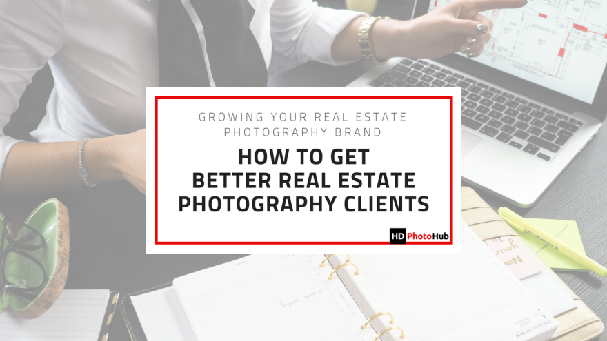 How To Get Better Real Estate Photography Clients